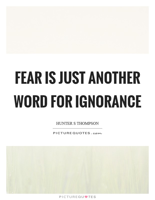 Fear is just another word for ignorance Picture Quote #1