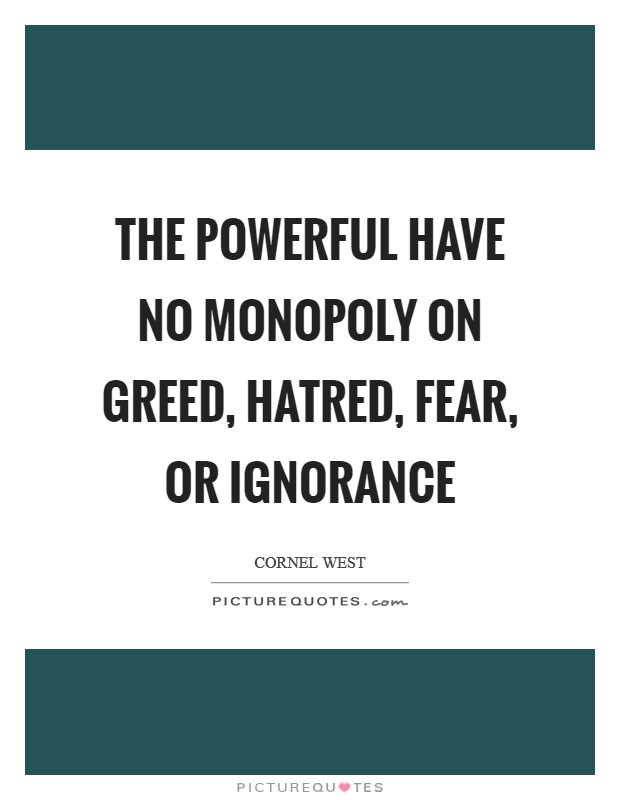The powerful have no monopoly on greed, hatred, fear, or ignorance Picture Quote #1