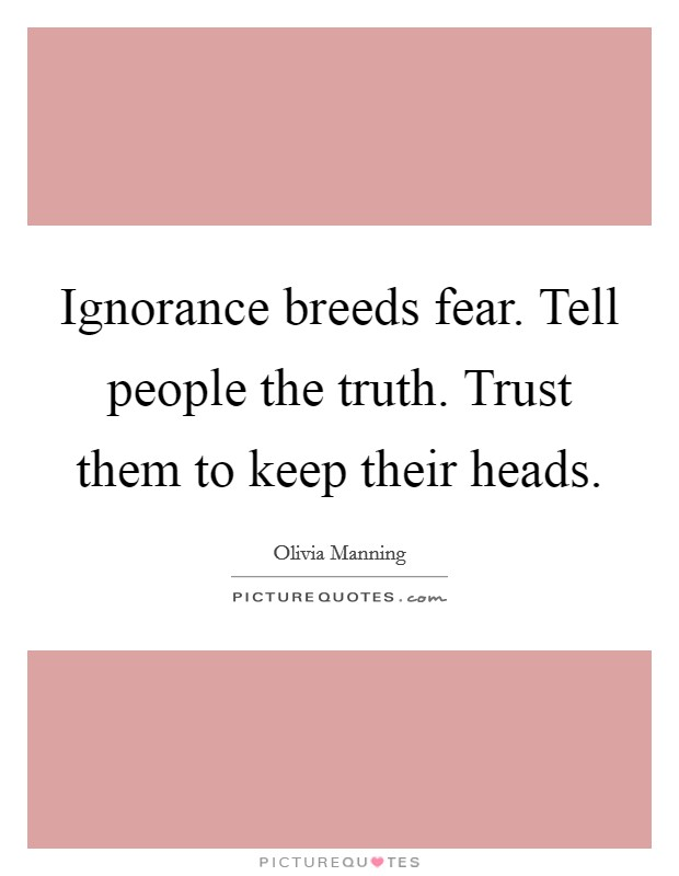 Ignorance breeds fear. Tell people the truth. Trust them to keep their heads Picture Quote #1