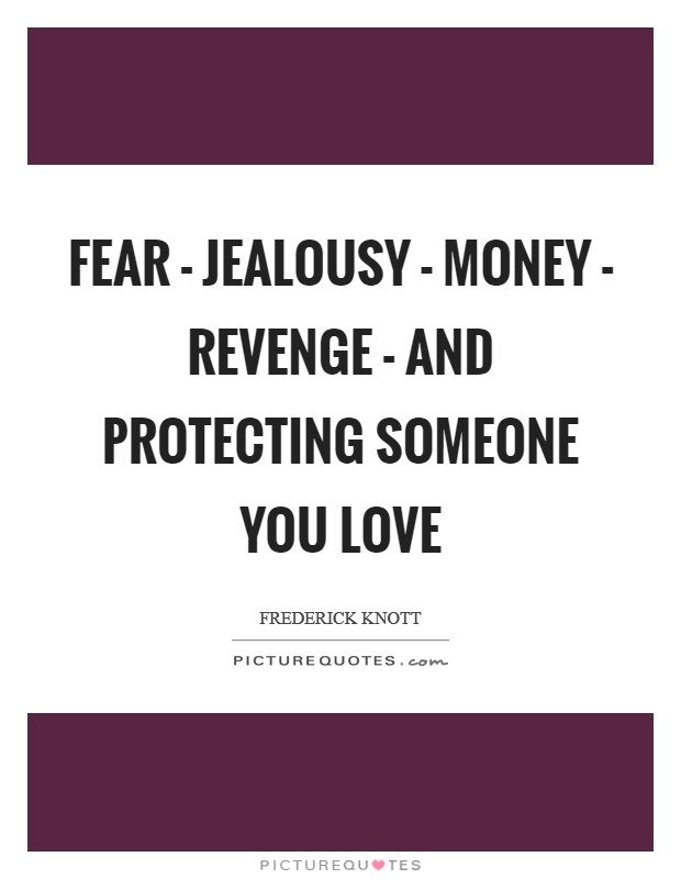 Fear - jealousy - money - revenge - and protecting someone you love Picture Quote #1