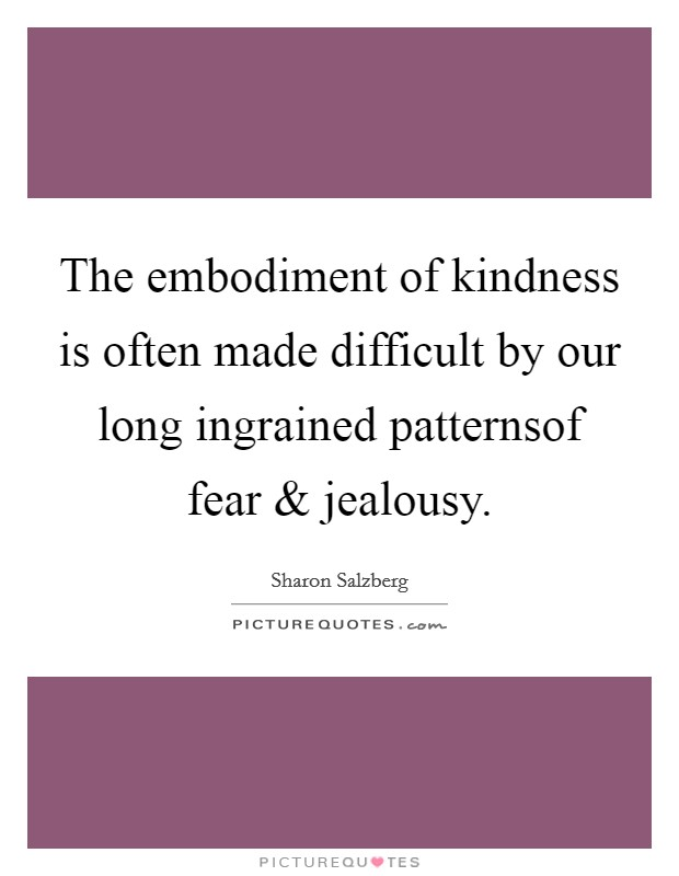 The embodiment of kindness is often made difficult by our long ingrained patternsof fear and jealousy Picture Quote #1