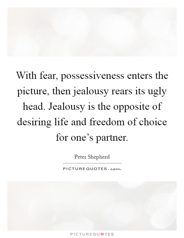With fear, possessiveness enters the picture, then jealousy rears its ugly head. Jealousy is the opposite of desiring life and freedom of choice for one's partner Picture Quote #1