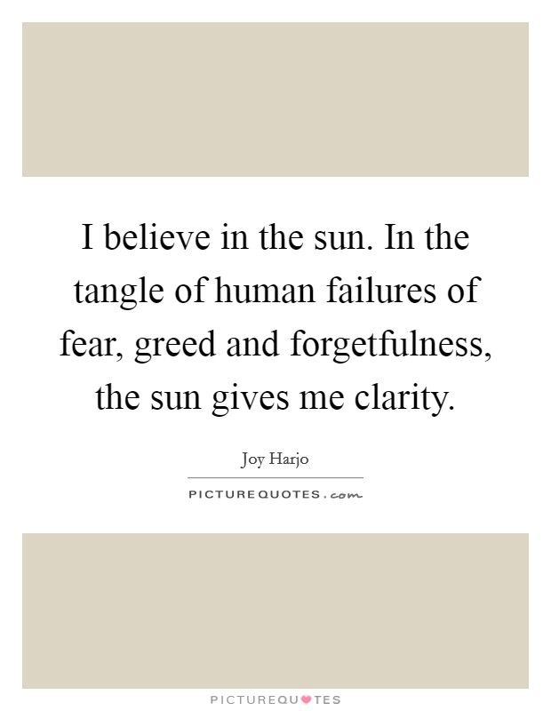 I believe in the sun. In the tangle of human failures of fear, greed and forgetfulness, the sun gives me clarity Picture Quote #1