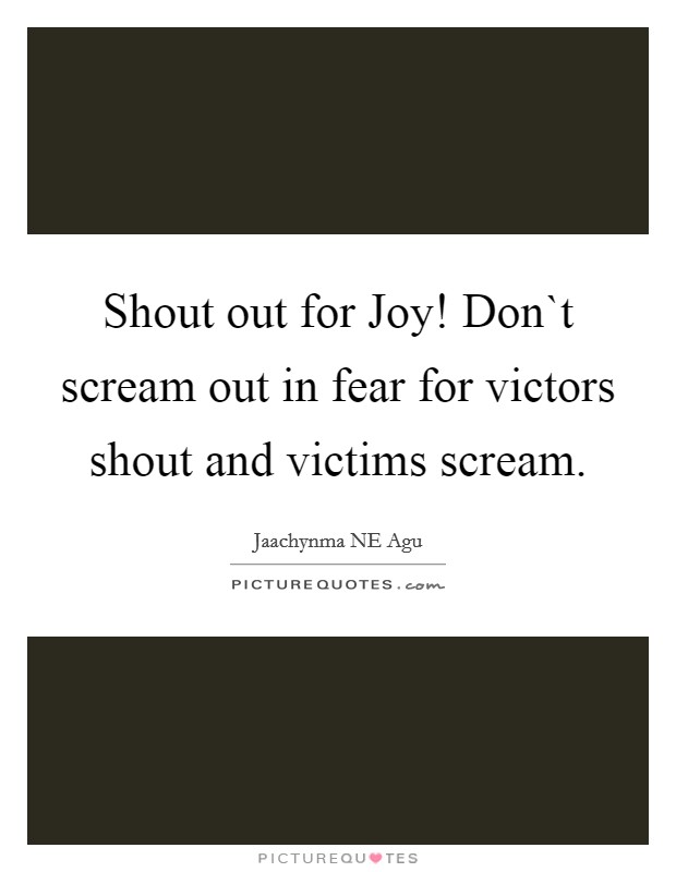 Shout out for Joy! Don`t scream out in fear for victors shout and victims scream Picture Quote #1