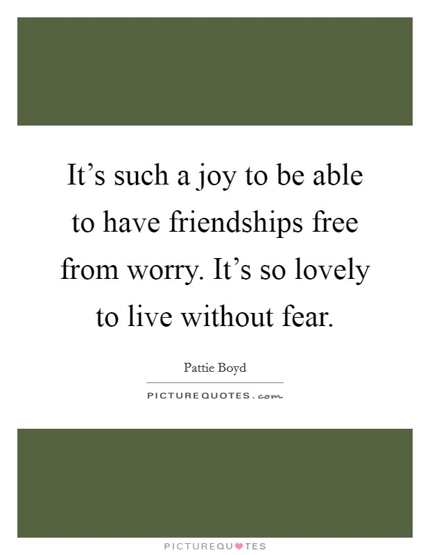 It's such a joy to be able to have friendships free from worry. It's so lovely to live without fear Picture Quote #1