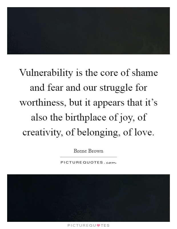 Vulnerability is the core of shame and fear and our struggle for worthiness, but it appears that it's also the birthplace of joy, of creativity, of belonging, of love Picture Quote #1