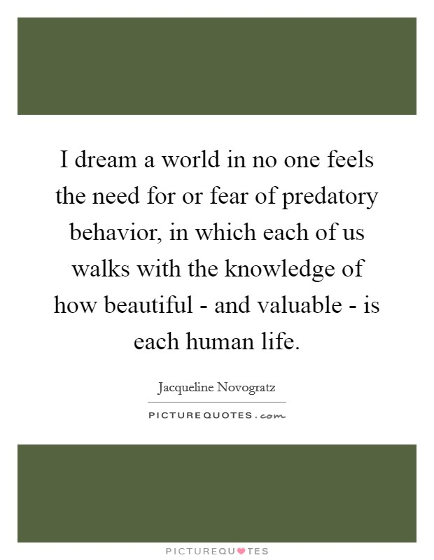 I dream a world in no one feels the need for or fear of predatory behavior, in which each of us walks with the knowledge of how beautiful - and valuable - is each human life Picture Quote #1