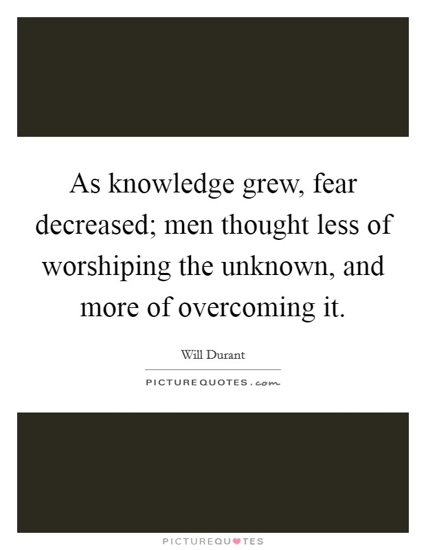 As knowledge grew, fear decreased; men thought less of worshiping the unknown, and more of overcoming it. Picture Quote #1