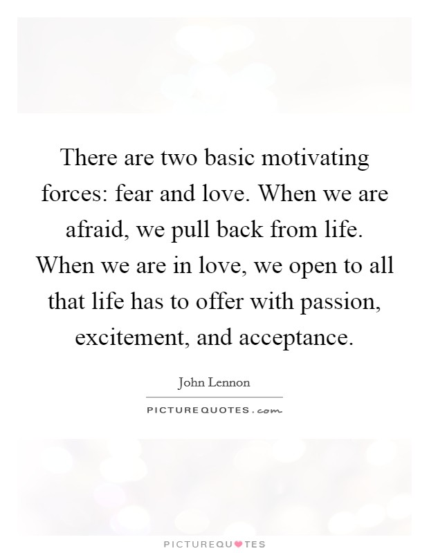 There are two basic motivating forces: fear and love. When we are afraid, we pull back from life. When we are in love, we open to all that life has to offer with passion, excitement, and acceptance Picture Quote #1