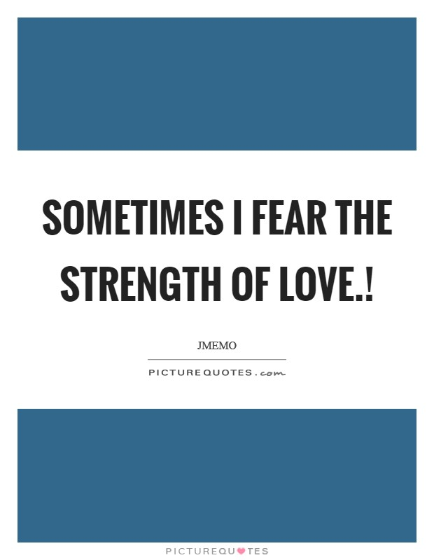 Sometimes I fear the strength of Love.! Picture Quote #1