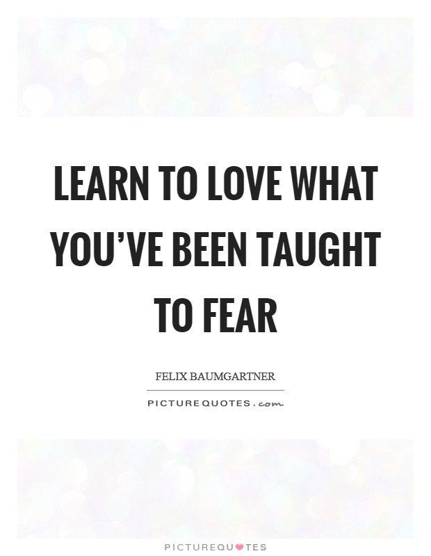 Learn to love what you've been taught to fear Picture Quote #1