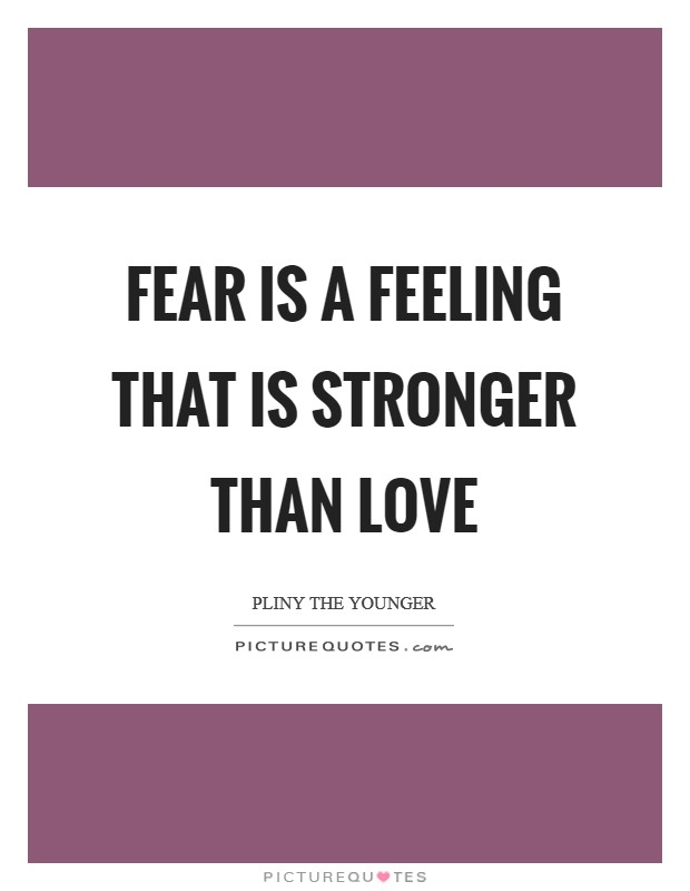 Fear is a feeling that is stronger than love Picture Quote #1