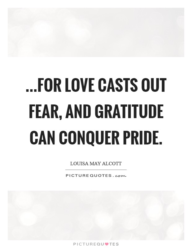 ...for love casts out fear, and gratitude can conquer pride Picture Quote #1