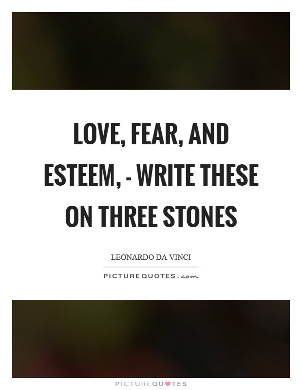 Love, Fear, and Esteem, - Write these on three stones Picture Quote #1
