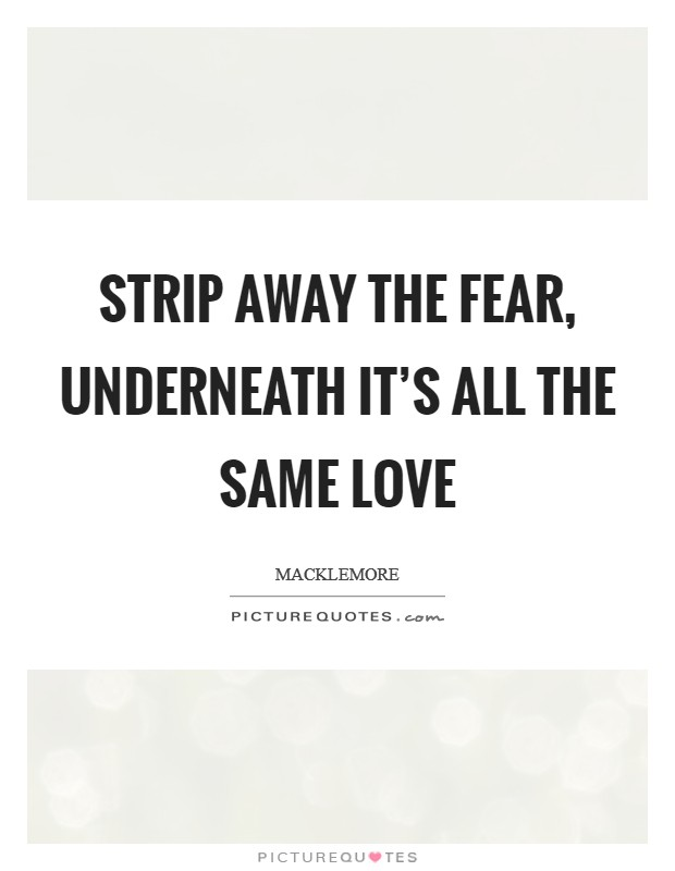 Strip away the fear, underneath it's all the same love Picture Quote #1