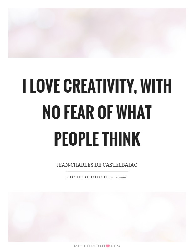 I love creativity, with no fear of what people think Picture Quote #1