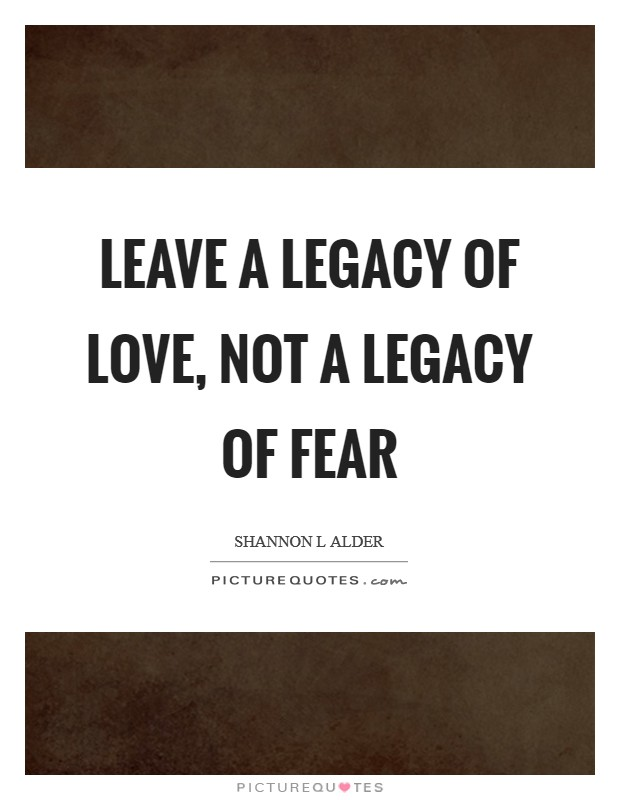 Leave a legacy of love, not a legacy of fear Picture Quote #1