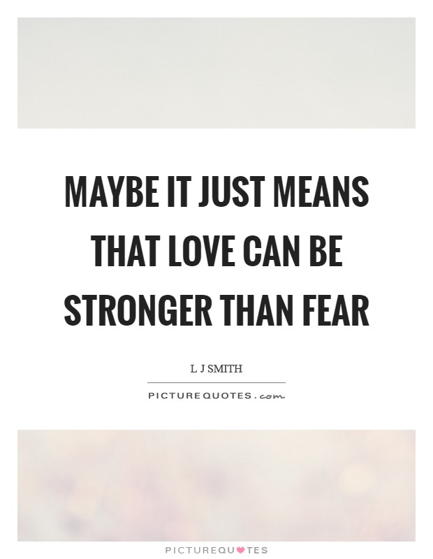 Maybe it just means that love can be stronger than fear Picture Quote #1