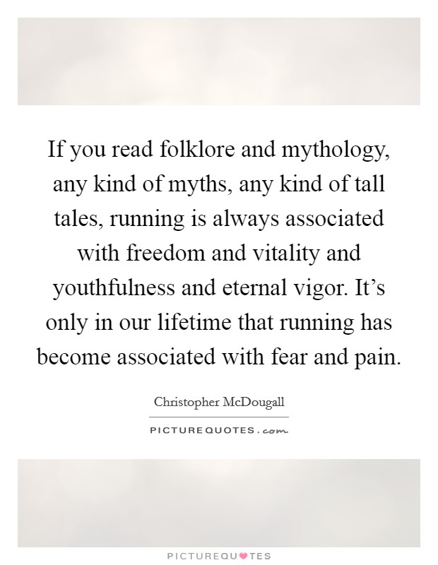 If you read folklore and mythology, any kind of myths, any kind of tall tales, running is always associated with freedom and vitality and youthfulness and eternal vigor. It's only in our lifetime that running has become associated with fear and pain Picture Quote #1