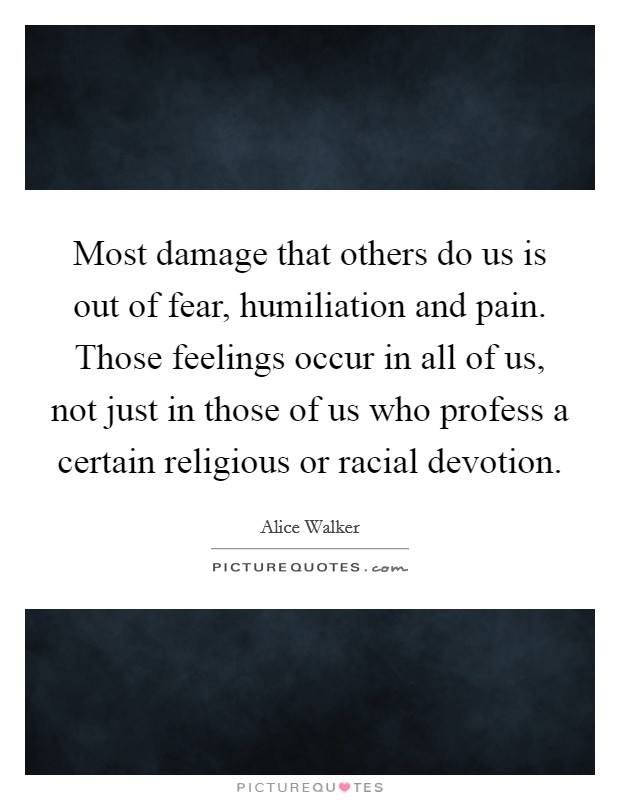 Most damage that others do us is out of fear, humiliation and pain. Those feelings occur in all of us, not just in those of us who profess a certain religious or racial devotion Picture Quote #1