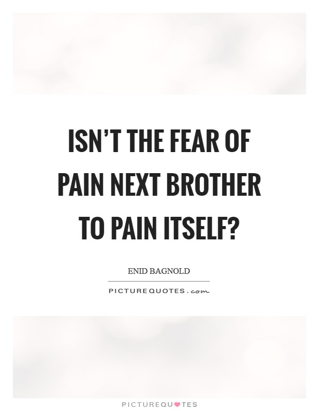 Isn't the fear of pain next brother to pain itself? Picture Quote #1