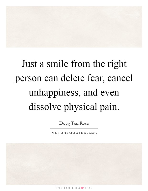Just a smile from the right person can delete fear, cancel unhappiness, and even dissolve physical pain Picture Quote #1