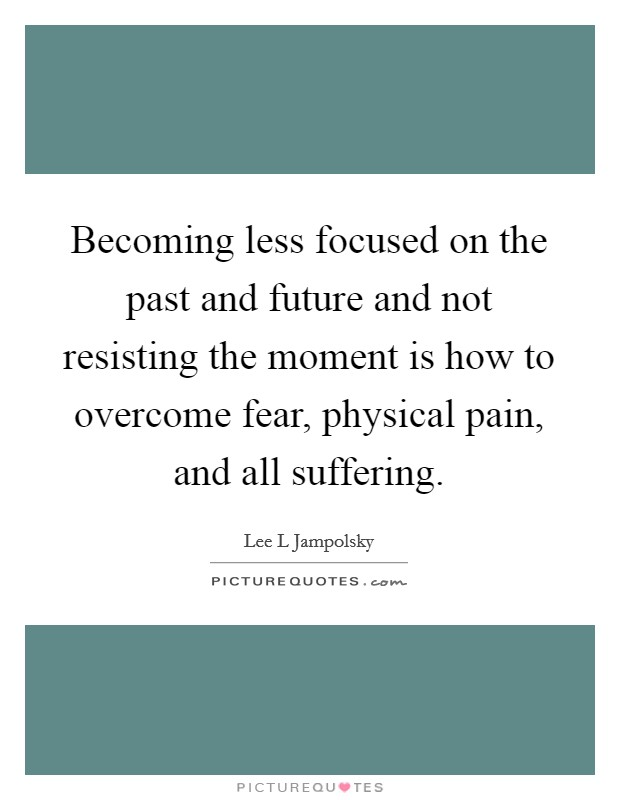 Becoming less focused on the past and future and not resisting the moment is how to overcome fear, physical pain, and all suffering Picture Quote #1