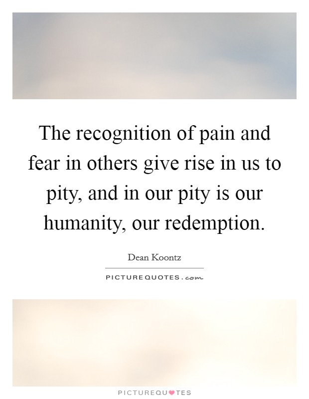 The recognition of pain and fear in others give rise in us to pity, and in our pity is our humanity, our redemption Picture Quote #1