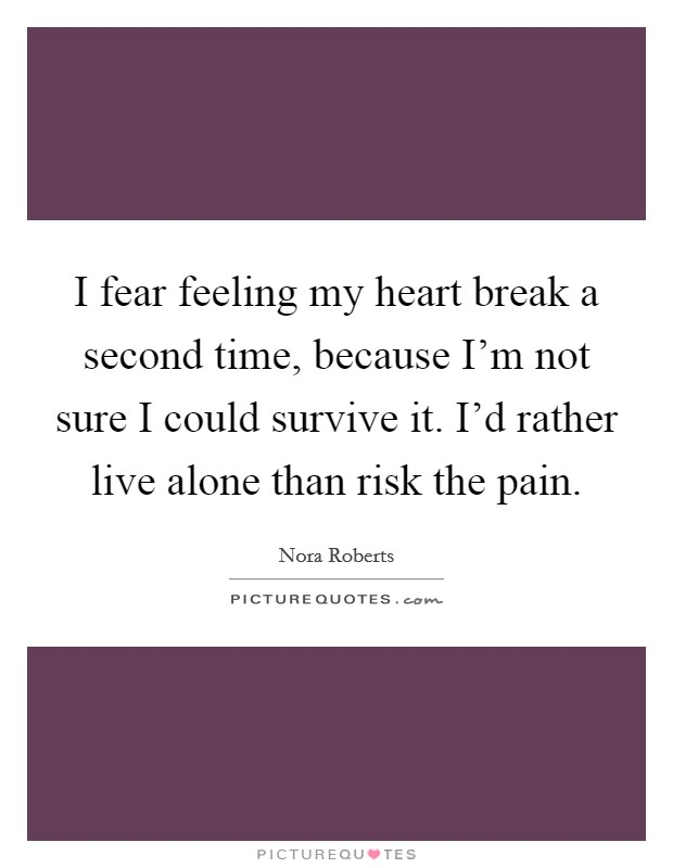 I fear feeling my heart break a second time, because I'm not sure I could survive it. I'd rather live alone than risk the pain Picture Quote #1