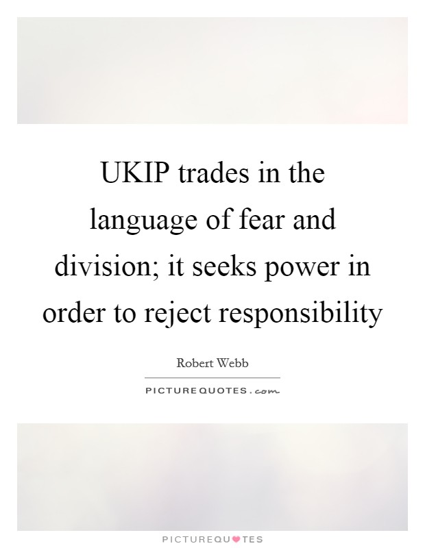 UKIP trades in the language of fear and division; it seeks power in order to reject responsibility Picture Quote #1