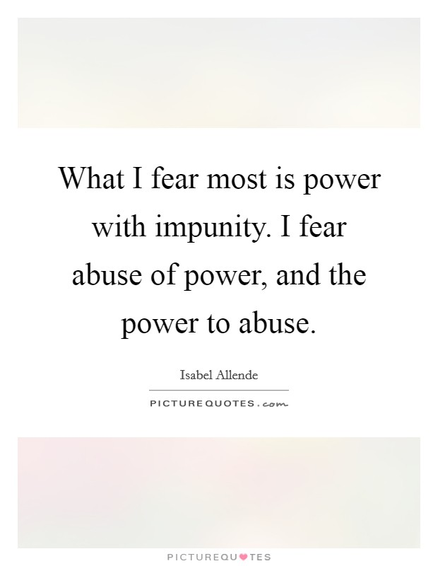 What I fear most is power with impunity. I fear abuse of power, and the power to abuse Picture Quote #1
