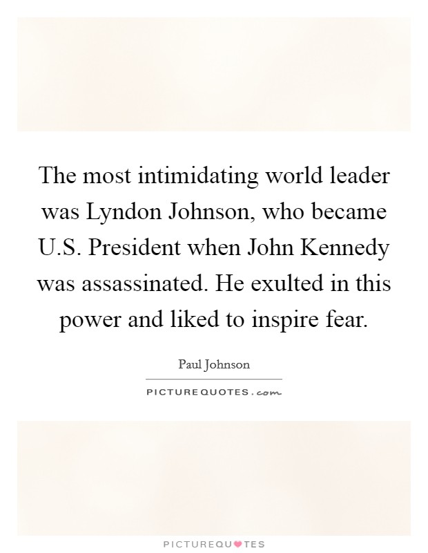 The most intimidating world leader was Lyndon Johnson, who became U.S. President when John Kennedy was assassinated. He exulted in this power and liked to inspire fear Picture Quote #1