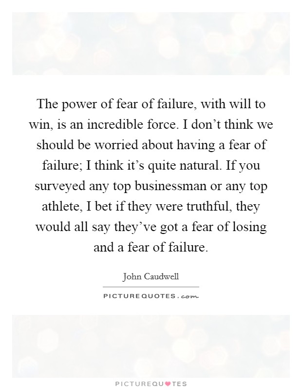 The power of fear of failure, with will to win, is an incredible force. I don't think we should be worried about having a fear of failure; I think it's quite natural. If you surveyed any top businessman or any top athlete, I bet if they were truthful, they would all say they've got a fear of losing and a fear of failure Picture Quote #1