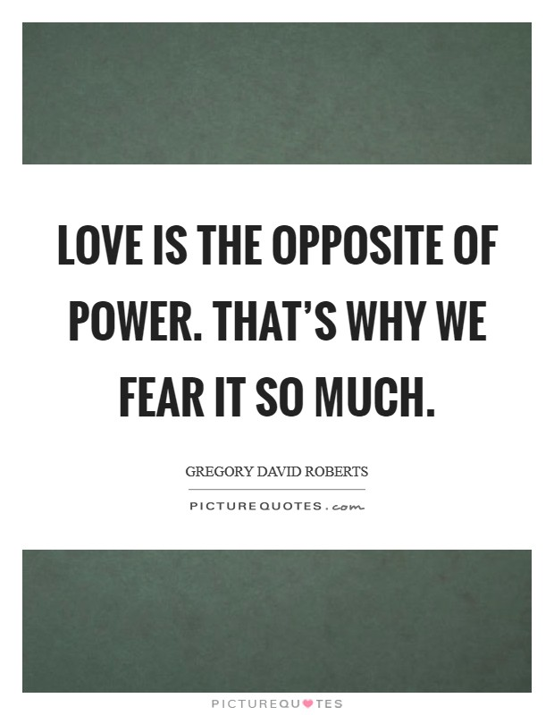 Love is the opposite of power. That's why we fear it so much. Picture Quote #1