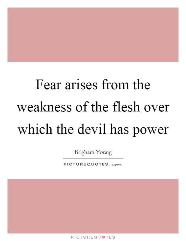 Fear arises from the weakness of the flesh over which the devil has power Picture Quote #1
