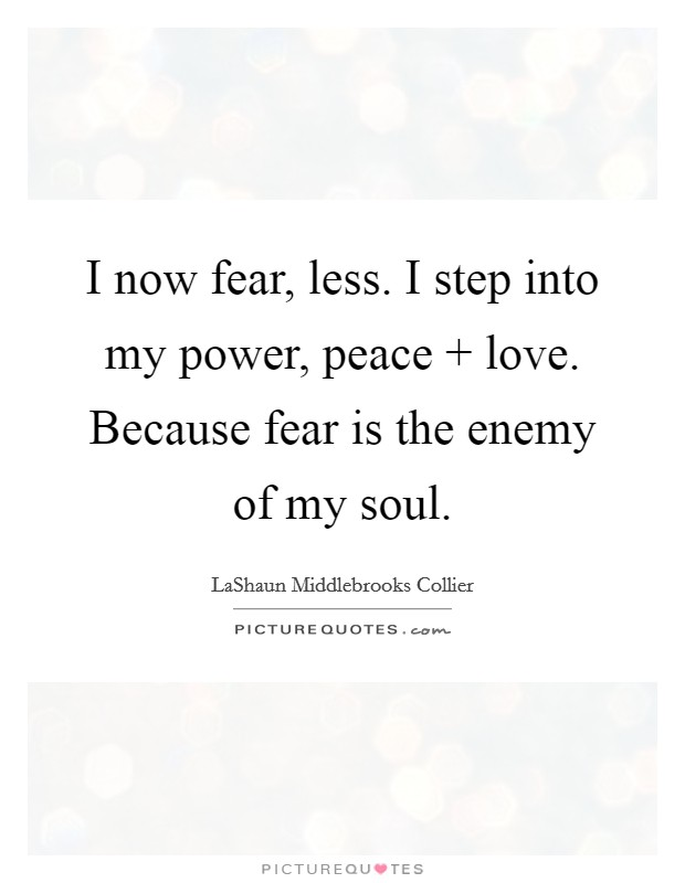 I now fear, less. I step into my power, peace   love. Because fear is the enemy of my soul Picture Quote #1