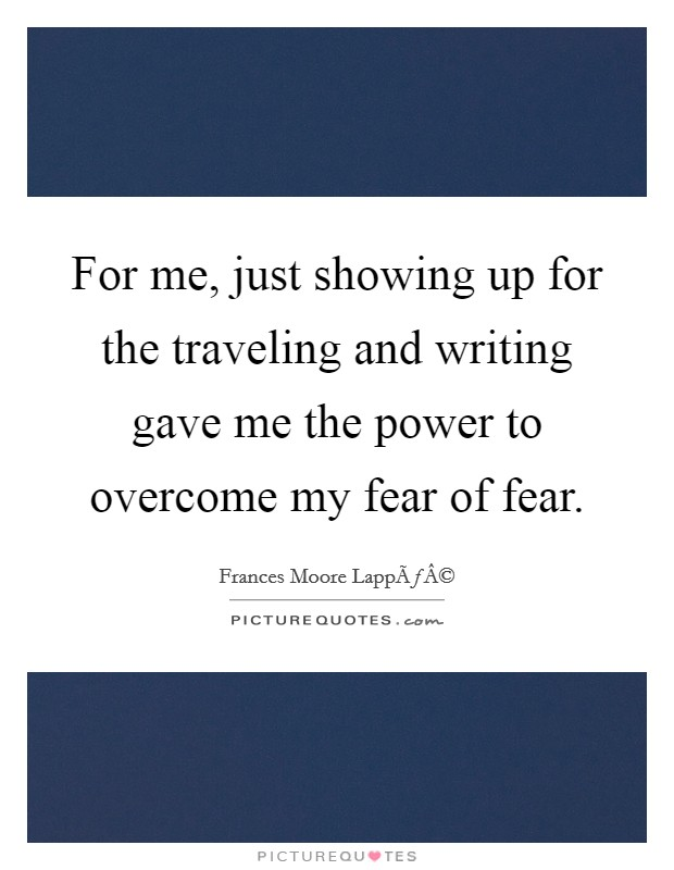 For me, just showing up for the traveling and writing gave me the power to overcome my fear of fear Picture Quote #1