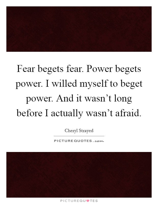 Fear begets fear. Power begets power. I willed myself to beget power. And it wasn't long before I actually wasn't afraid Picture Quote #1