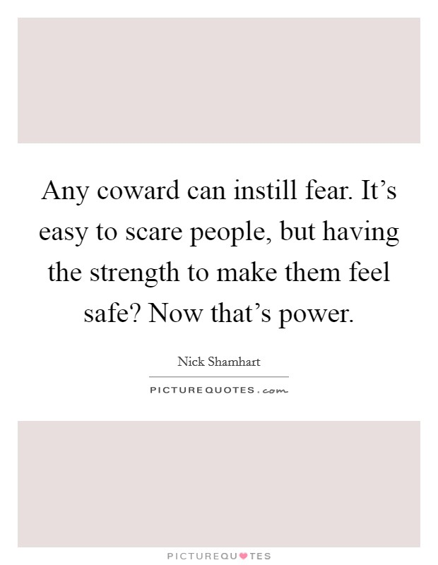 Any coward can instill fear. It's easy to scare people, but having the strength to make them feel safe? Now that's power Picture Quote #1