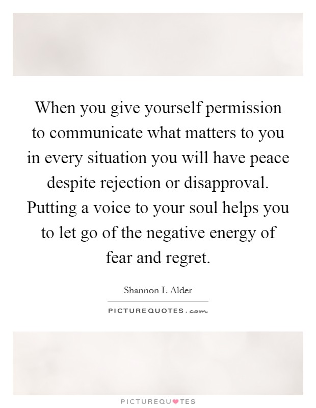 When you give yourself permission to communicate what matters to you in every situation you will have peace despite rejection or disapproval. Putting a voice to your soul helps you to let go of the negative energy of fear and regret Picture Quote #1