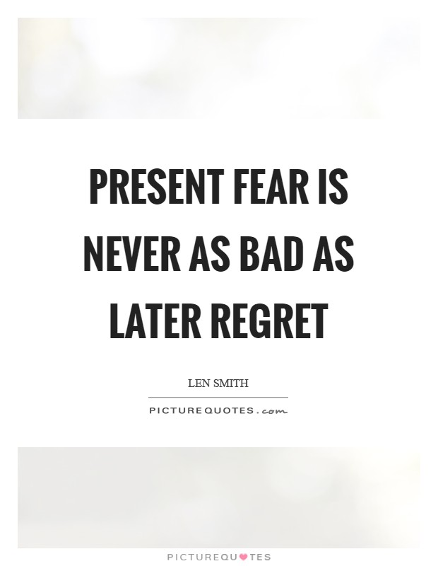 Present fear is never as bad as later regret Picture Quote #1