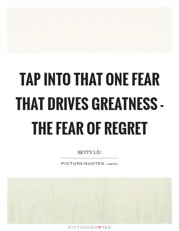 Tap into that one fear that drives greatness - the fear of regret Picture Quote #1