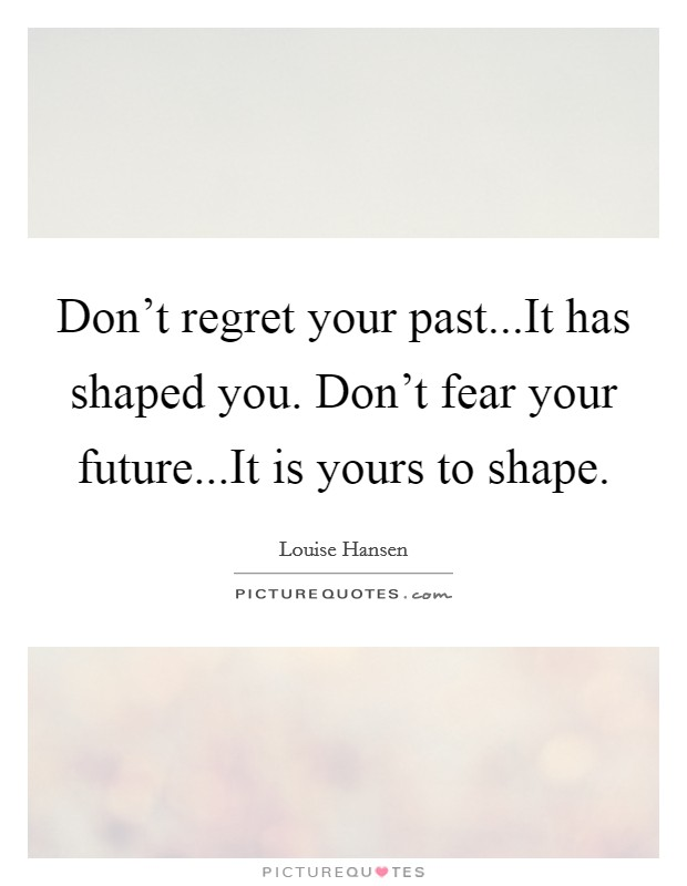 Don't regret your past...It has shaped you. Don't fear your future...It is yours to shape Picture Quote #1