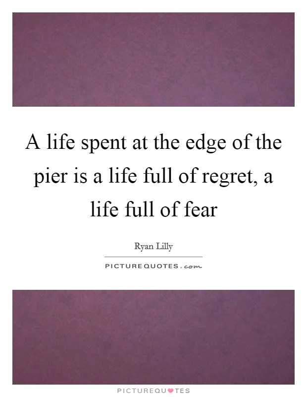 A life spent at the edge of the pier is a life full of regret, a life full of fear Picture Quote #1