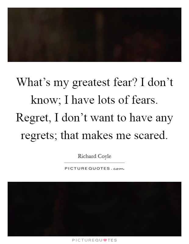 What's my greatest fear? I don't know; I have lots of fears. Regret, I don't want to have any regrets; that makes me scared Picture Quote #1