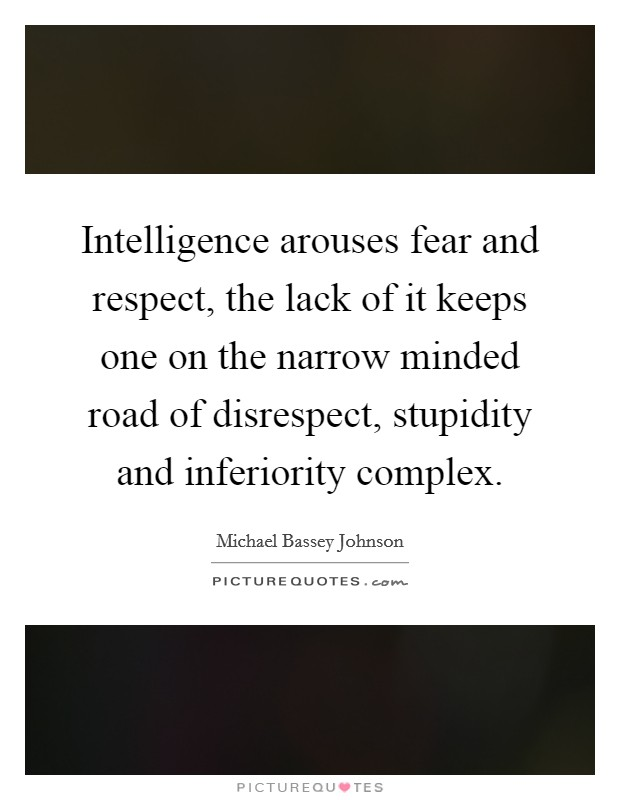 Intelligence arouses fear and respect, the lack of it keeps one on the narrow minded road of disrespect, stupidity and inferiority complex Picture Quote #1