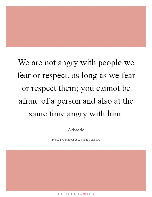 We are not angry with people we fear or respect, as long as we fear or respect them; you cannot be afraid of a person and also at the same time angry with him Picture Quote #1