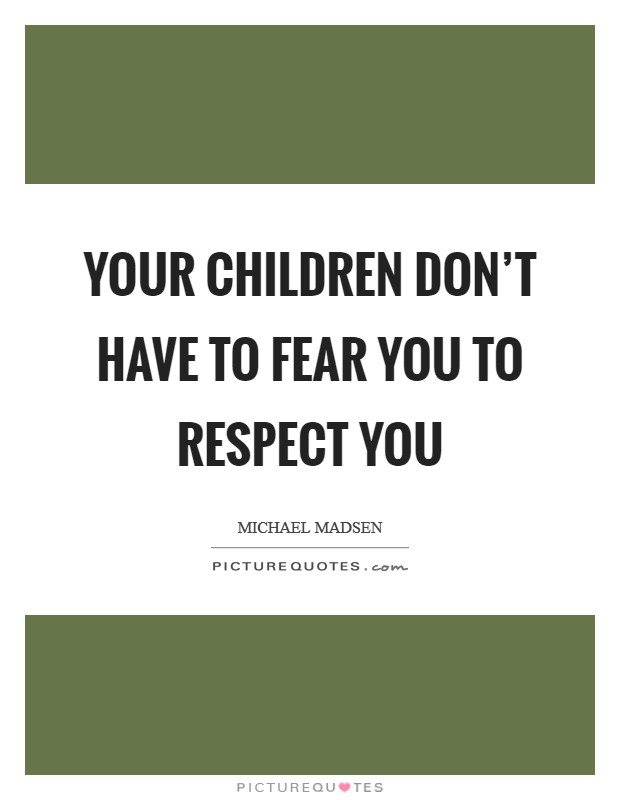 Your children don't have to fear you to respect you Picture Quote #1