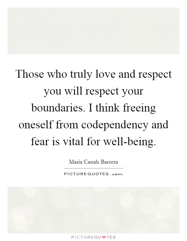 Those who truly love and respect you will respect your boundaries. I think freeing oneself from codependency and fear is vital for well-being Picture Quote #1