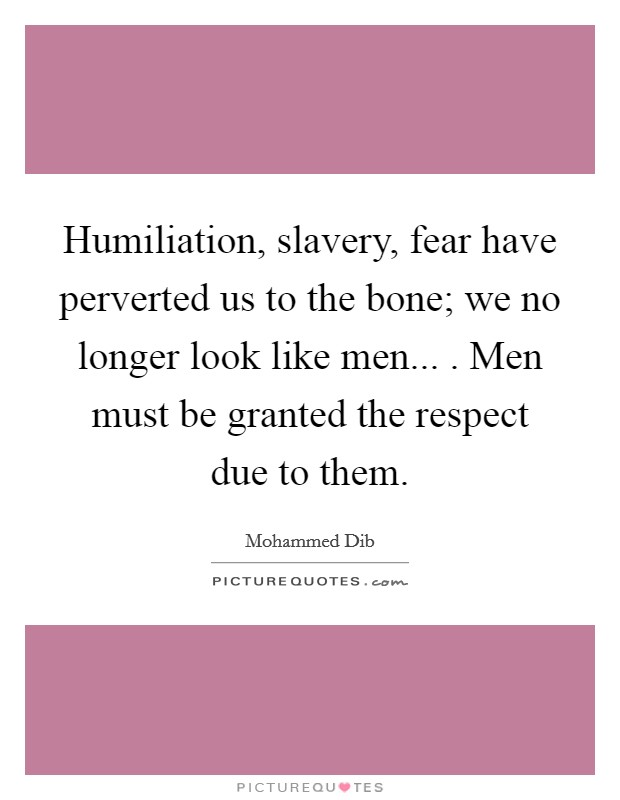Humiliation, slavery, fear have perverted us to the bone; we no longer look like men... . Men must be granted the respect due to them Picture Quote #1